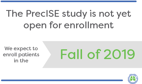 The PrecISE study is not yet open for enrollment. We expect to enroll patients in the Fall of 2019.